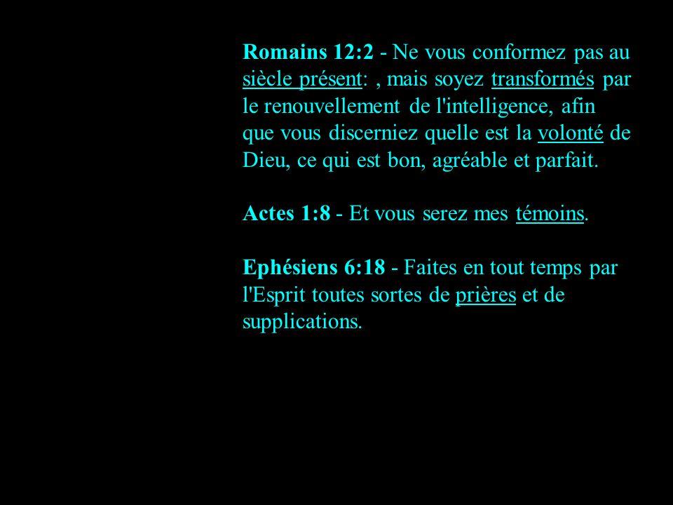 Romains 12:2 - Ne vous conformez pas au siècle présent:, mais soyez transformés par le renouvellement de l'intelligence, afin que vous discerniez quel