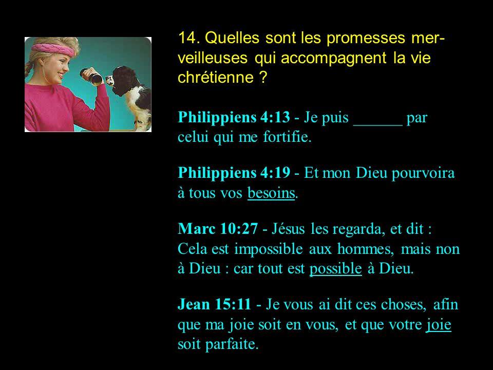 14. Quelles sont les promesses mer- veilleuses qui accompagnent la vie chrétienne ? Philippiens 4:13 - Je puis ______ par celui qui me fortifie. Phili