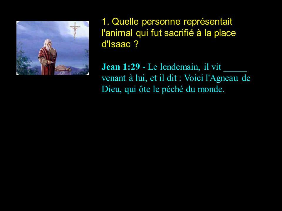 1. Quelle personne représentait l'animal qui fut sacrifié à la place d'Isaac ? Jean 1:29 - Le lendemain, il vit _____ venant à lui, et il dit : Voici