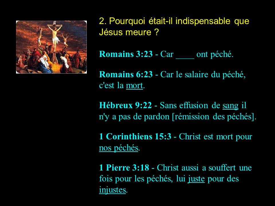 2. Pourquoi était-il indispensable que Jésus meure ? Romains 3:23 - Car ____ ont péché. Romains 6:23 - Car le salaire du péché, c'est la mort. Hébreux
