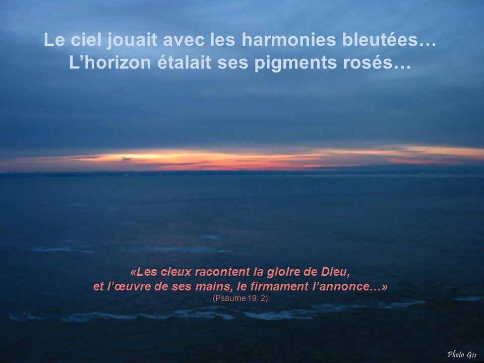 Le ciel jouait avec les harmonies bleutées… Lhorizon étalait ses pigments rosés… «Les cieux racontent la gloire de Dieu, et lœuvre de ses mains, le firmament lannonce…» (Psaume 19, 2)