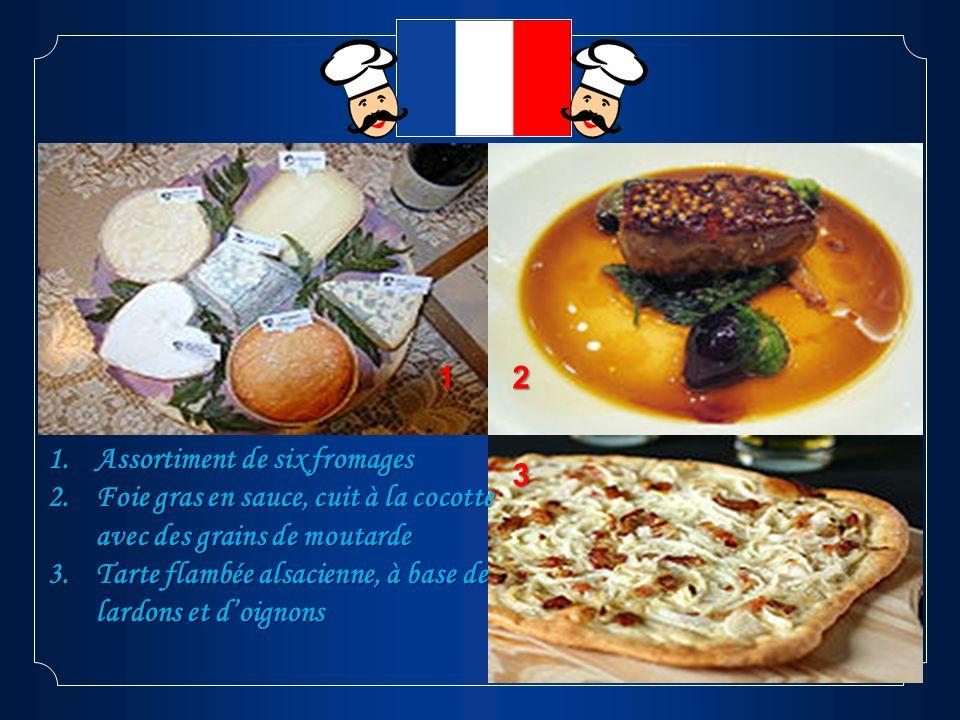 12 3 1.Assortiment de six fromages 2.Foie gras en sauce, cuit à la cocotte avec des grains de moutarde 3.Tarte flambée alsacienne, à base de lardons e