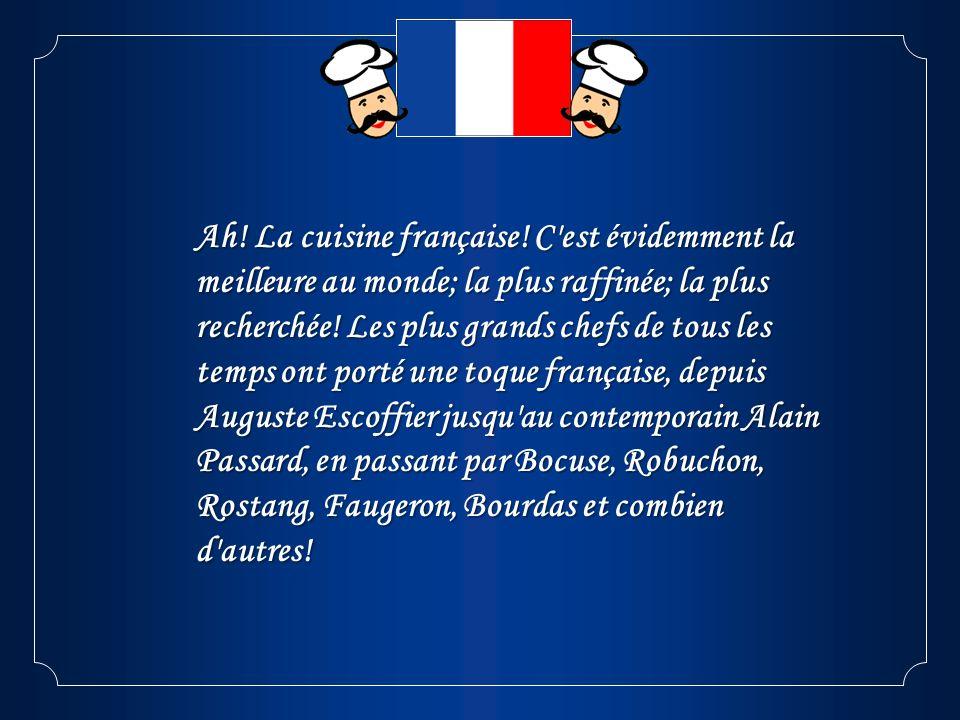 Ah! La cuisine française! C'est évidemment la meilleure au monde; la plus raffinée; la plus recherchée! Les plus grands chefs de tous les temps ont po