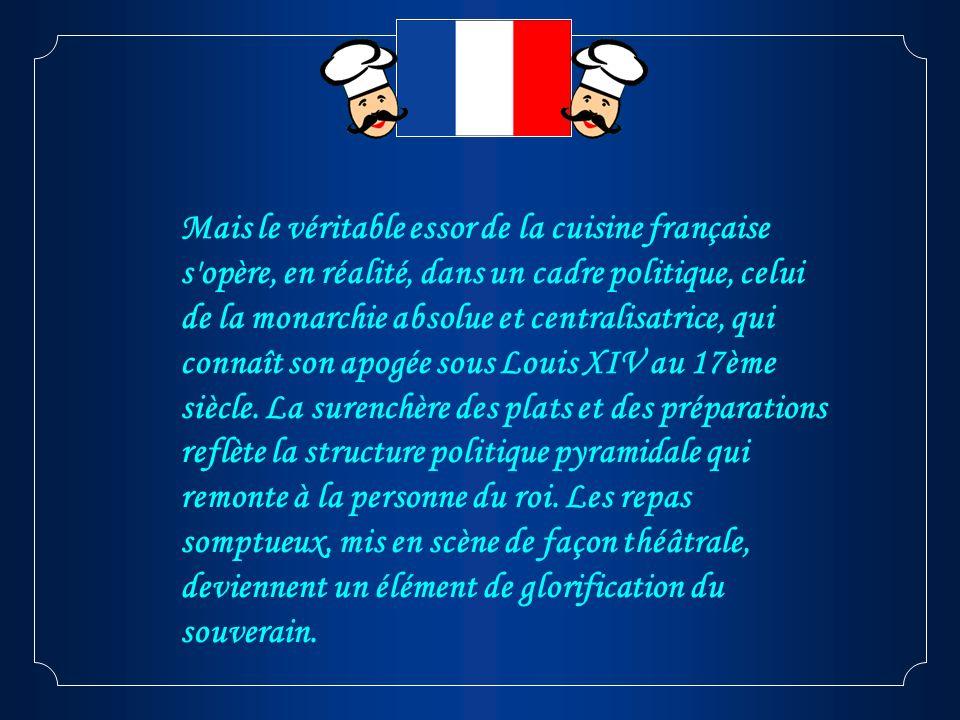 Mais le véritable essor de la cuisine française s'opère, en réalité, dans un cadre politique, celui de la monarchie absolue et centralisatrice, qui co
