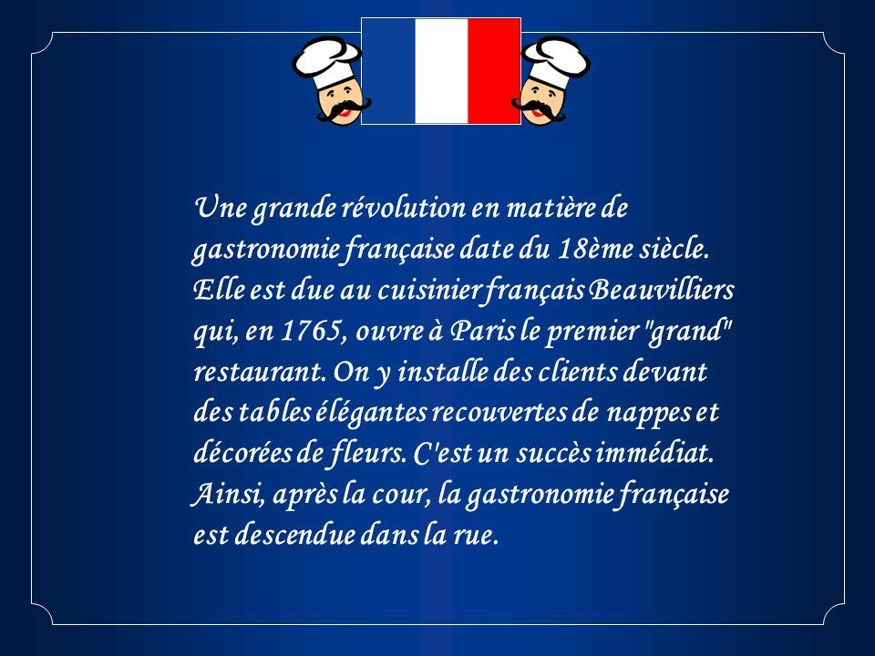 Une grande révolution en matière de gastronomie française date du 18ème siècle. Elle est due au cuisinier français Beauvilliers qui, en 1765, ouvre à