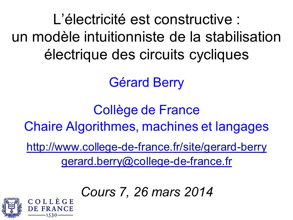 Lélectricité est constructive : un modèle intuitionniste de la stabilisation électrique des circuits cycliques Gérard Berry Collège de France Chaire Algorithmes, machines et langages http://www.college-de-france.fr/site/gerard-berry gerard.berry@college-de-france.fr Cours 7, 26 mars 2014