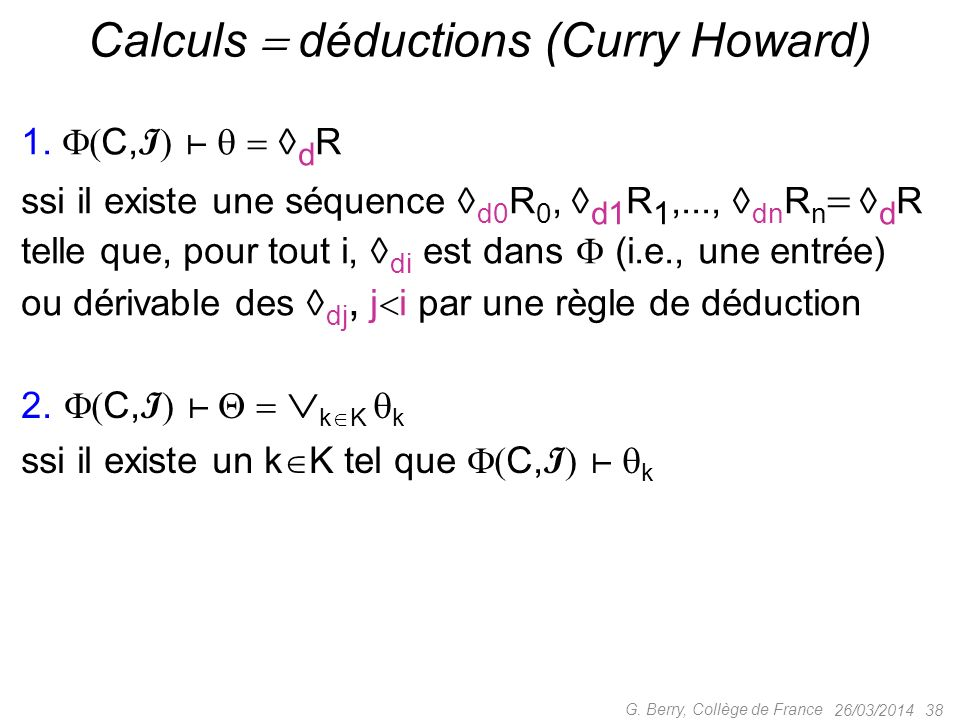 26/03/2014 38 G. Berry, Collège de France Calculs déductions (Curry Howard) 1. C, I d R ssi il existe une séquence d0 R 0, d1 R 1,..., dn R n d R tell