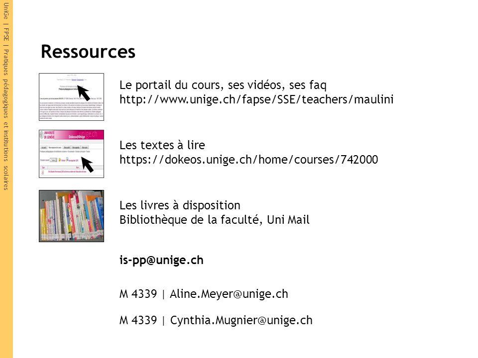 UniGe | FPSE | Pratiques pédagogiques et institutions scolaires Ressources Le portail du cours, ses vidéos, ses faq http://www.unige.ch/fapse/SSE/teachers/maulini M 4339 | Aline.Meyer@unige.ch M 4339 | Cynthia.Mugnier@unige.ch Les textes à lire https://dokeos.unige.ch/home/courses/742000 Les livres à disposition Bibliothèque de la faculté, Uni Mail is-pp@unige.ch