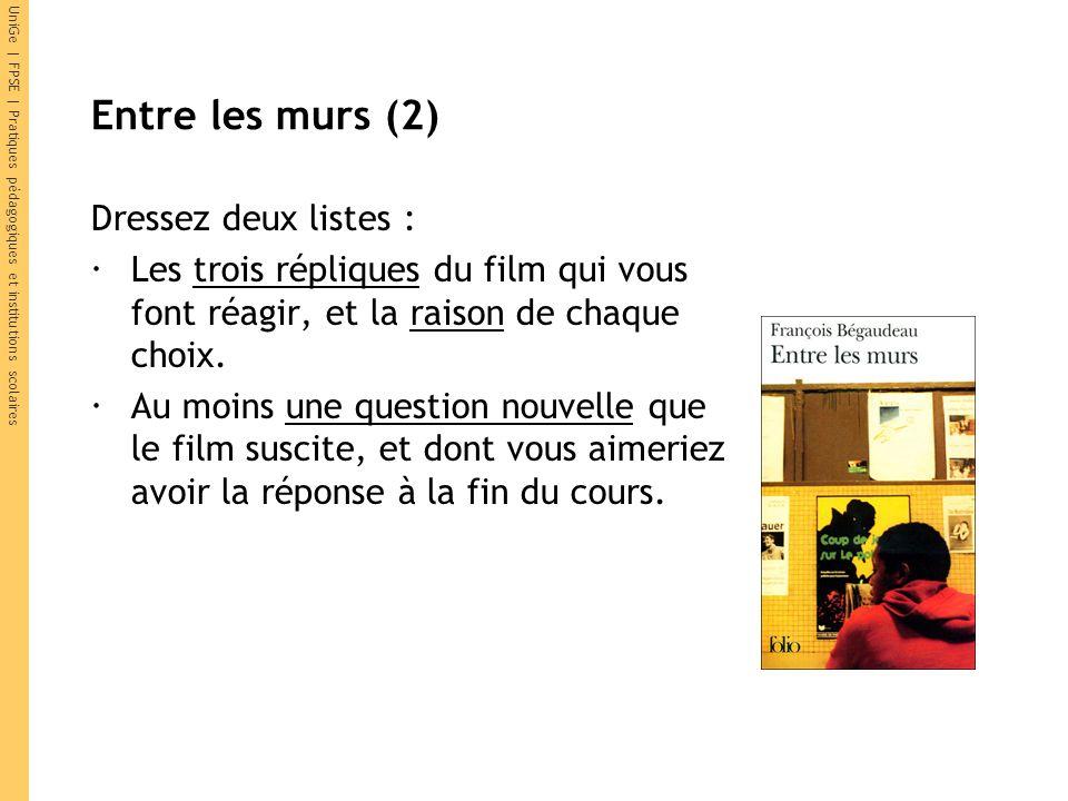 UniGe | FPSE | Pratiques pédagogiques et institutions scolaires Entre les murs (2) Dressez deux listes : Les trois répliques du film qui vous font réagir, et la raison de chaque choix.
