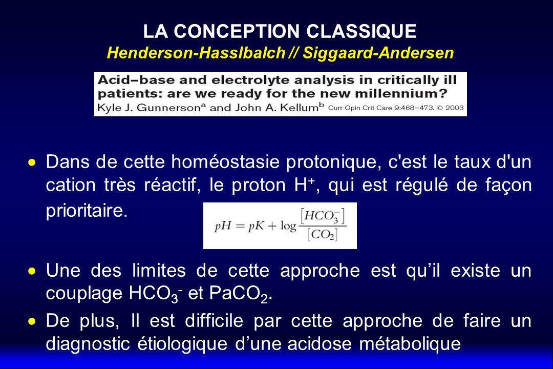 LA CONCEPTION CLASSIQUE Henderson-Hasslbalch // Siggaard-Andersen Dans de cette homéostasie protonique, c est le taux d un cation très réactif, le proton H +, qui est régulé de façon prioritaire.