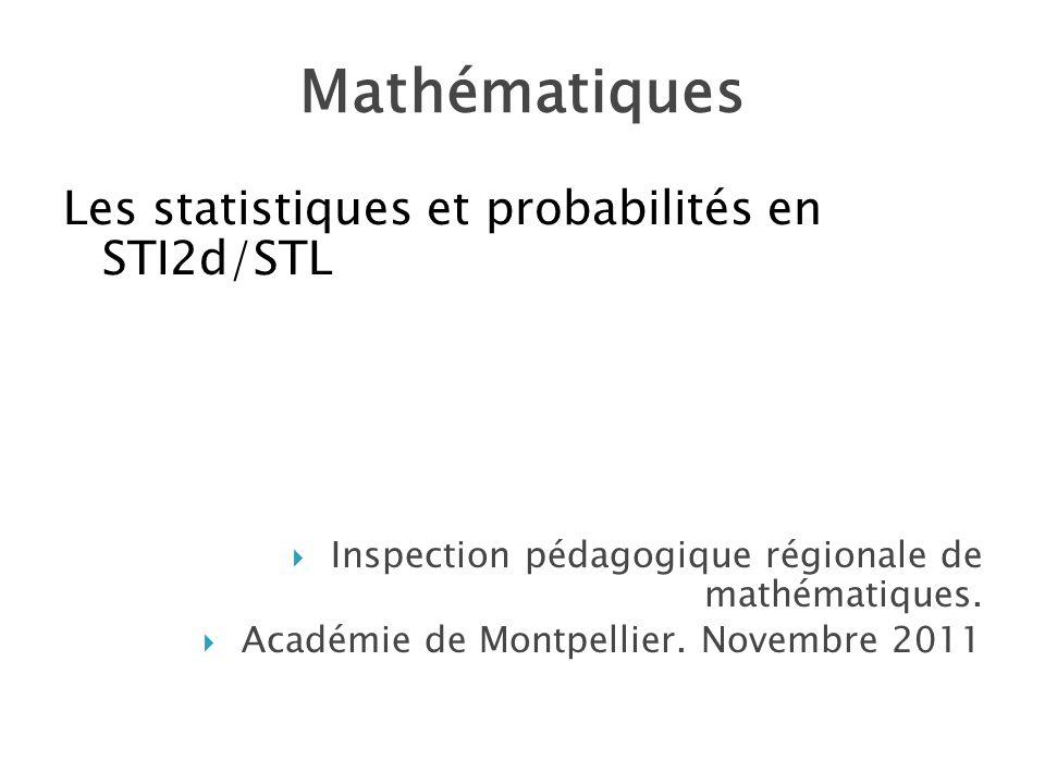 Mathématiques Les statistiques et probabilités en STI2d/STL Inspection pédagogique régionale de mathématiques. Académie de Montpellier. Novembre 2011