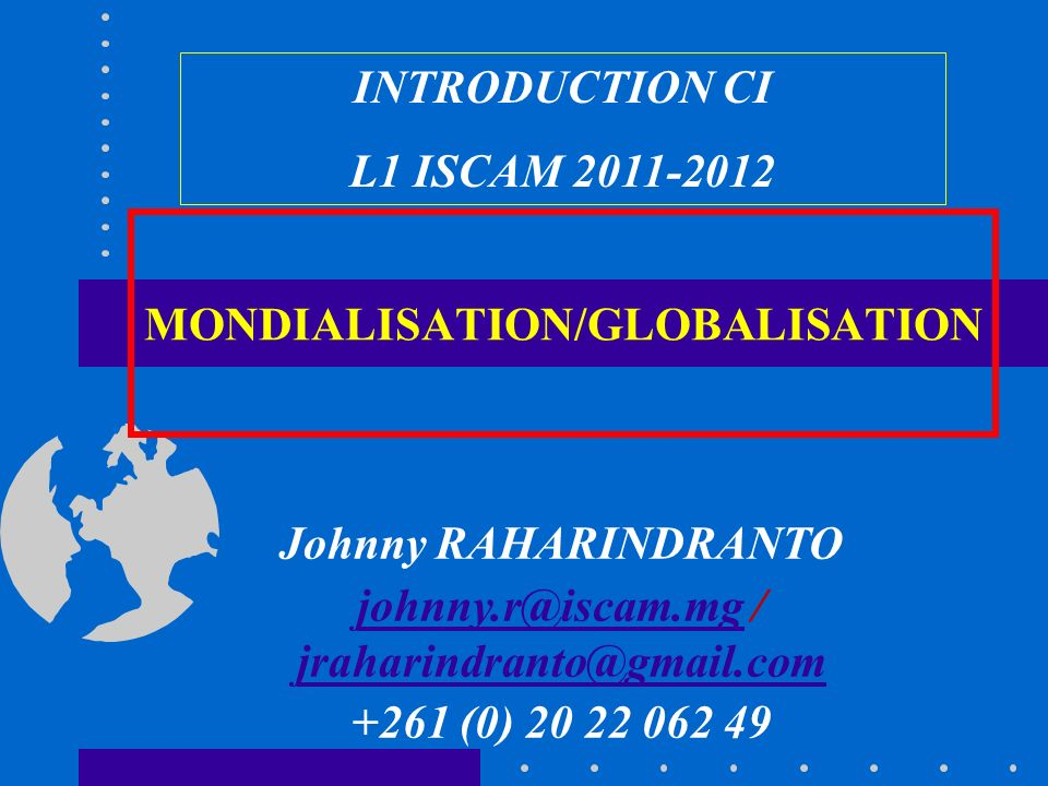 MONDIALISATION/GLOBALISATION INTRODUCTION CI L1 ISCAM 2011-2012 Johnny RAHARINDRANTO johnny.r@iscam.mgjohnny.r@iscam.mg / jraharindranto@gmail.com jraharindranto@gmail.com +261 (0) 20 22 062 49