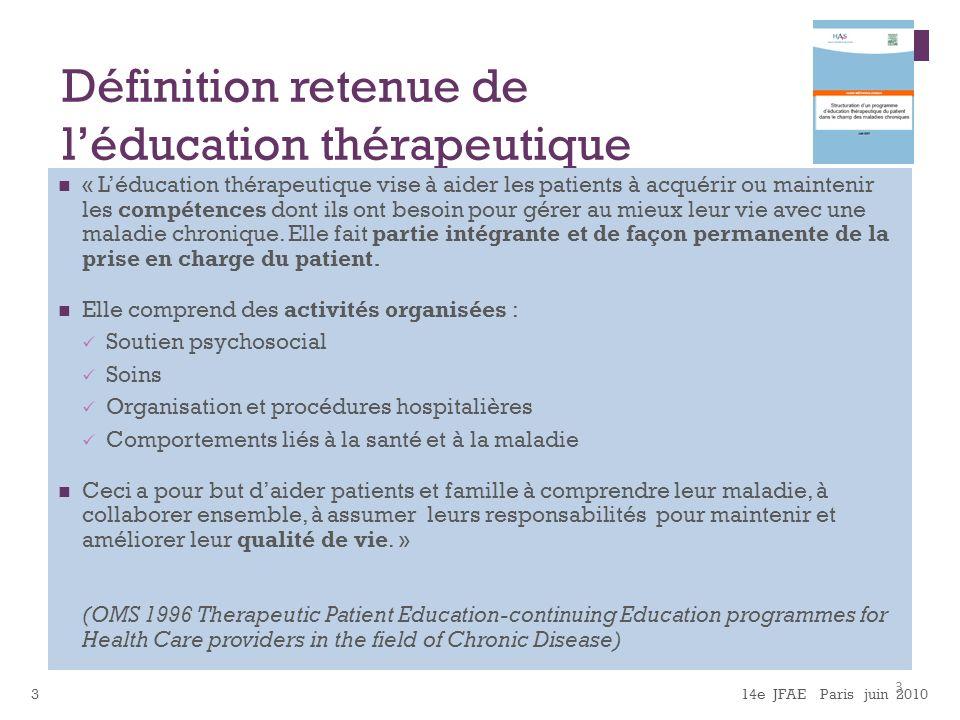 14e JFAE Paris juin 20103 Définition retenue de léducation thérapeutique « Léducation thérapeutique vise à aider les patients à acquérir ou maintenir