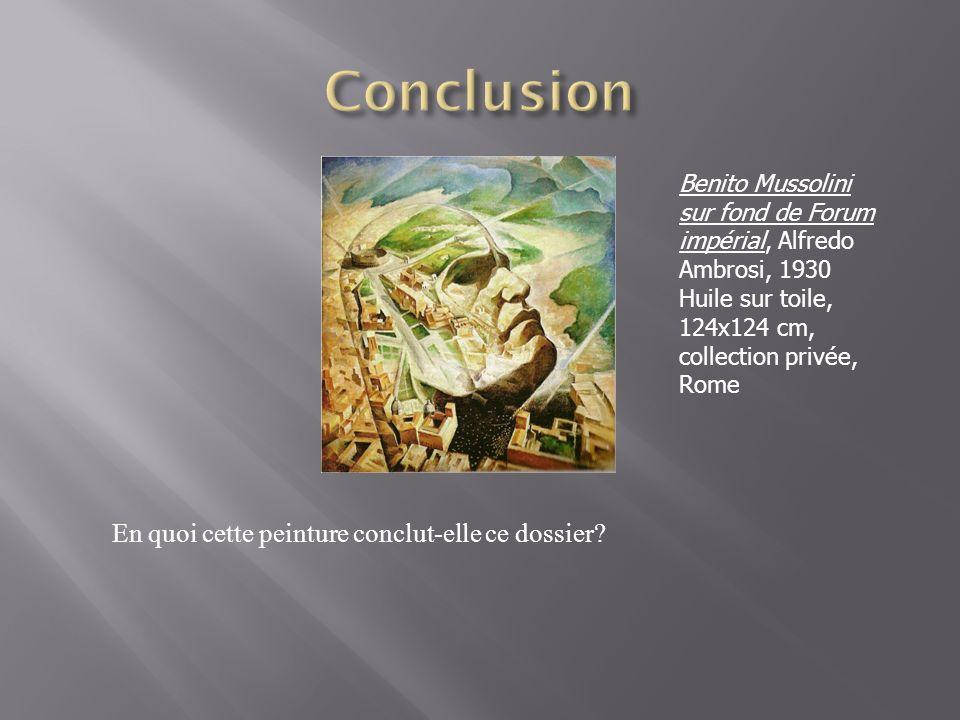En quoi cette peinture conclut-elle ce dossier? Benito Mussolini sur fond de Forum impérial, Alfredo Ambrosi, 1930 Huile sur toile, 124x124 cm, collec