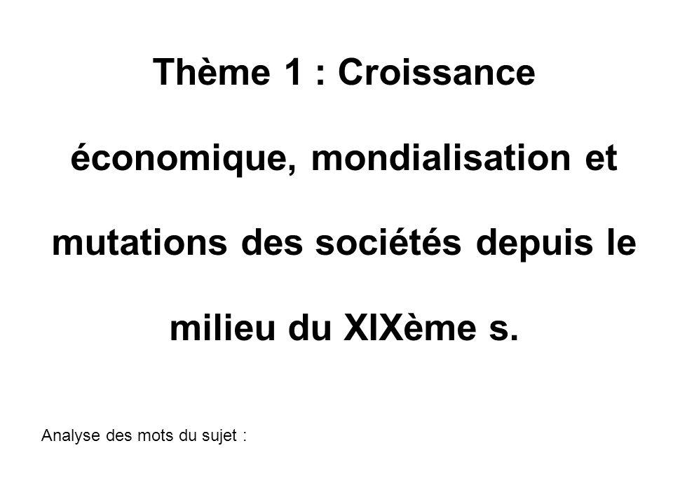 Thème 1 : Croissance économique, mondialisation et mutations des sociétés depuis le milieu du XIXème s. Analyse des mots du sujet :
