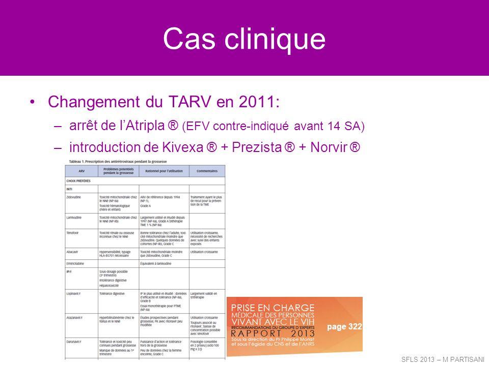 Cas clinique Changement du TARV en 2011: –arrêt de lAtripla ® (EFV contre-indiqué avant 14 SA) –introduction de Kivexa ® + Prezista ® + Norvir ® SFLS