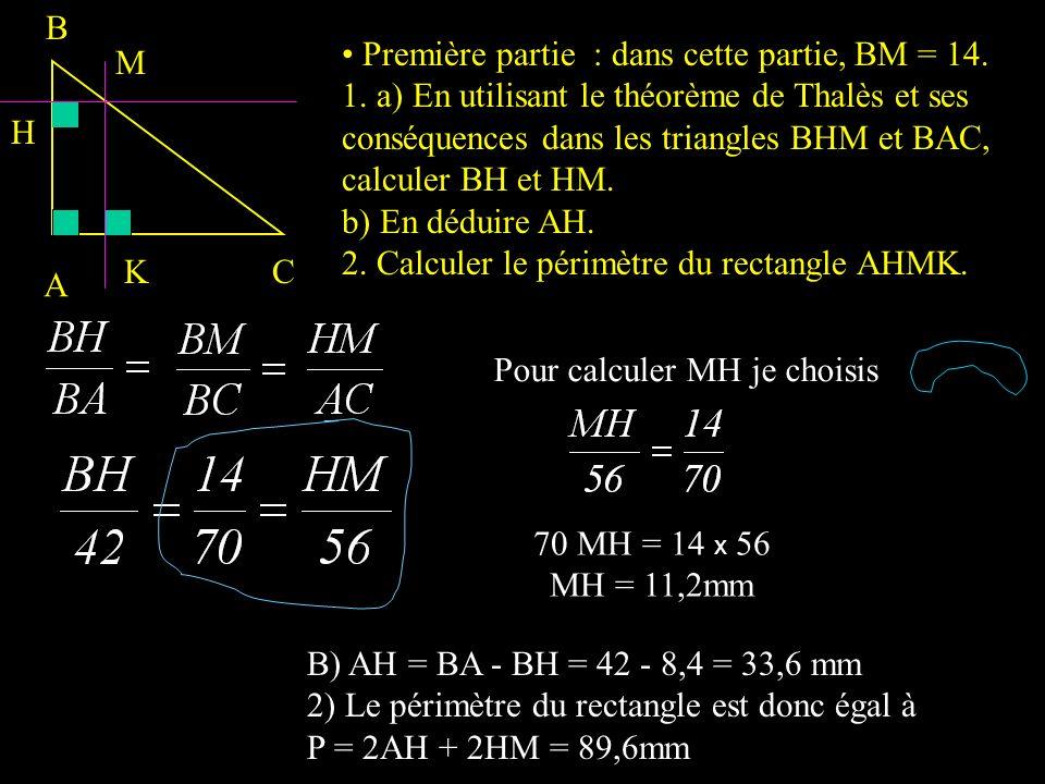 Première partie : dans cette partie, BM = 14. 1. a) En utilisant le théorème de Thalès et ses conséquences dans les triangles BHM et BAC, calculer BH