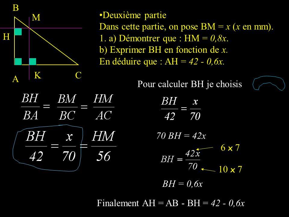 Pour exprimer MH en fonction de x je choisis 70 MH = x x 56 Deuxième partie Dans cette partie, on pose BM = x (x en mm). 1. a) Démontrer que : HM = 0,