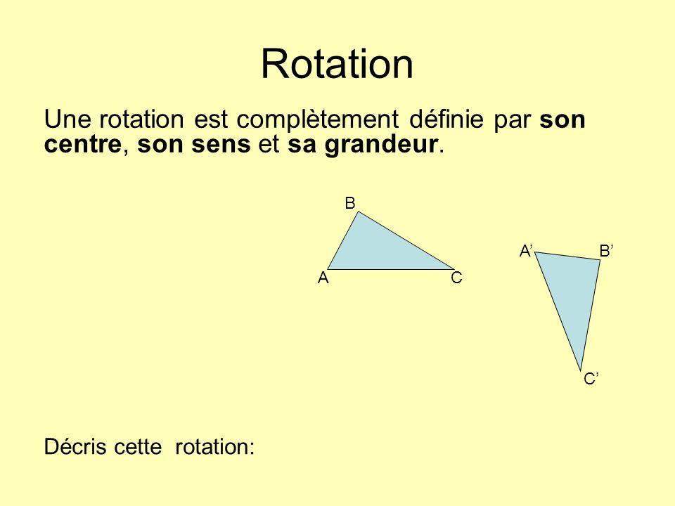 Rotation Une rotation est complètement définie par son centre, son sens et sa grandeur. A B AB C C Décris cette rotation: