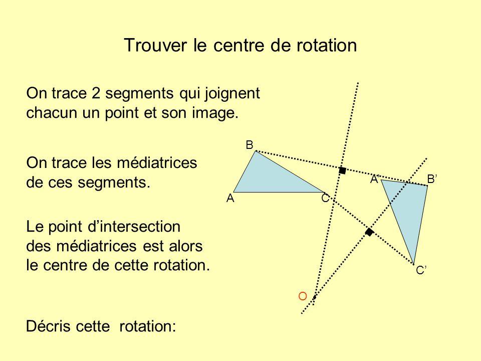 Trouver le centre de rotation A B AB C C Le point dintersection des médiatrices est alors le centre de cette rotation. On trace les médiatrices de ces