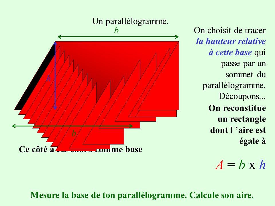Un parallélogramme. On choisit un côté comme base On trace une hauteur relative à cette base : c est la distance qui sépare les deux bases parallèles.