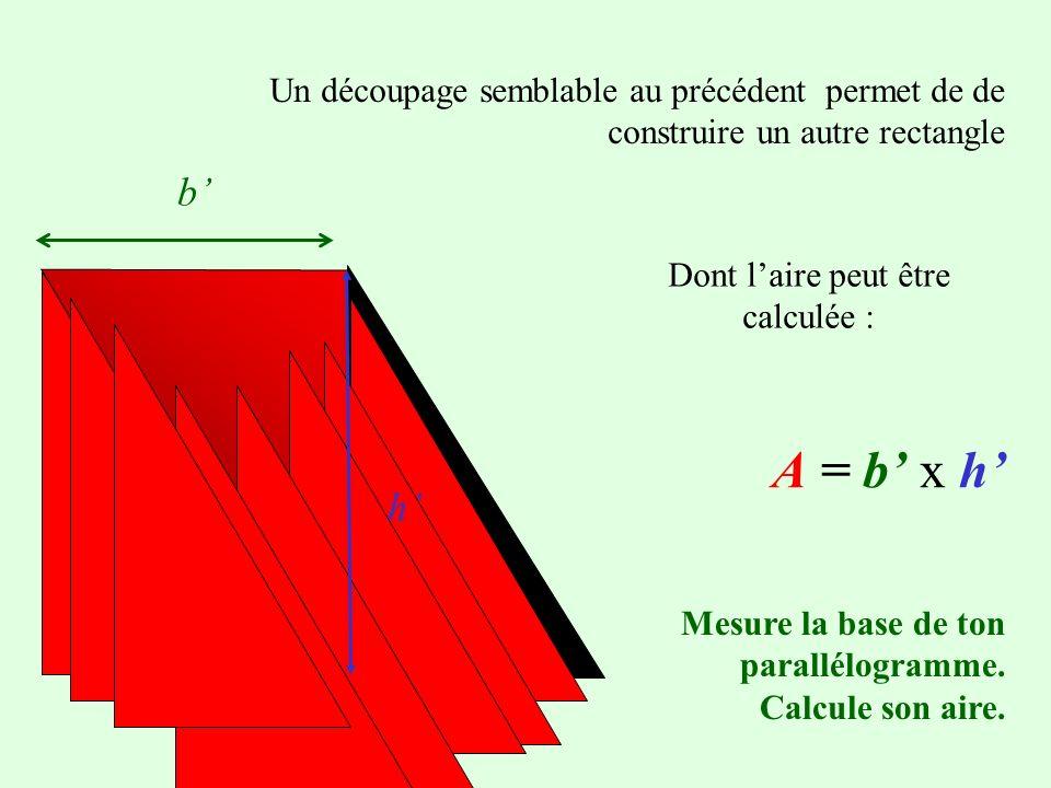 b Un découpage semblable au précédent permet de de construire un autre rectangle h Dont laire peut être calculée : A = b x hA = b x h Mesure la base de ton parallélogramme.