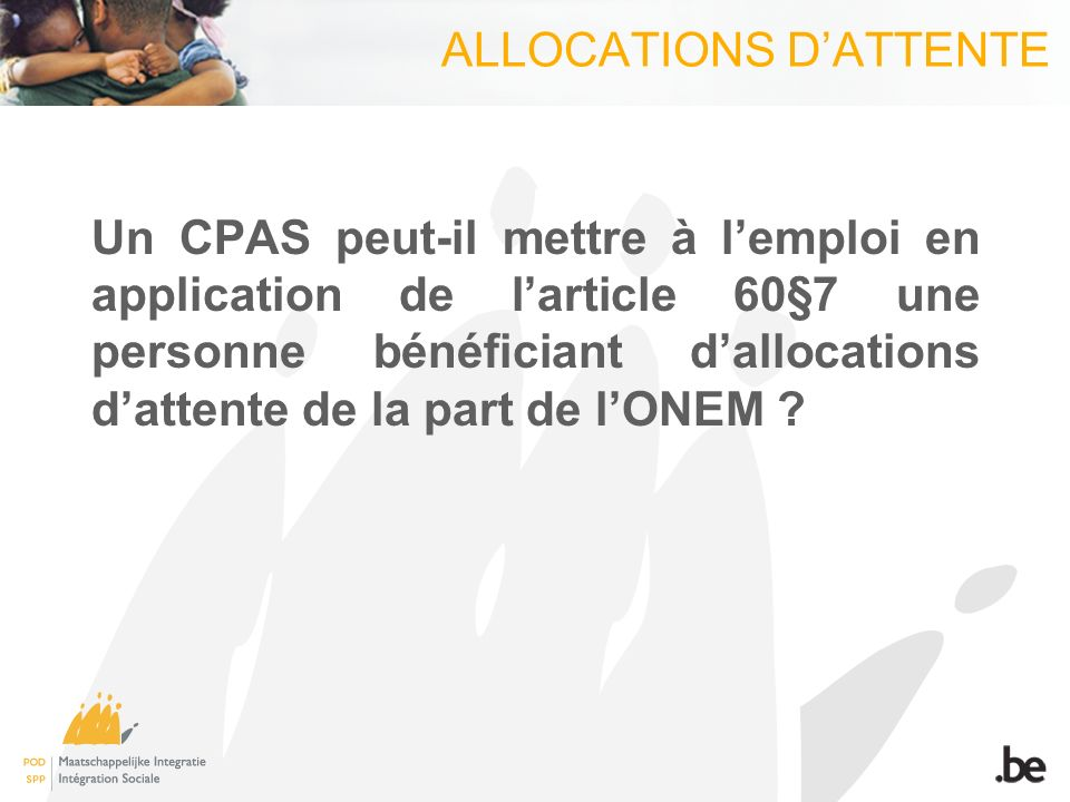 ALLOCATIONS DATTENTE Un CPAS peut-il mettre à lemploi en application de larticle 60§7 une personne bénéficiant dallocations dattente de la part de lONEM
