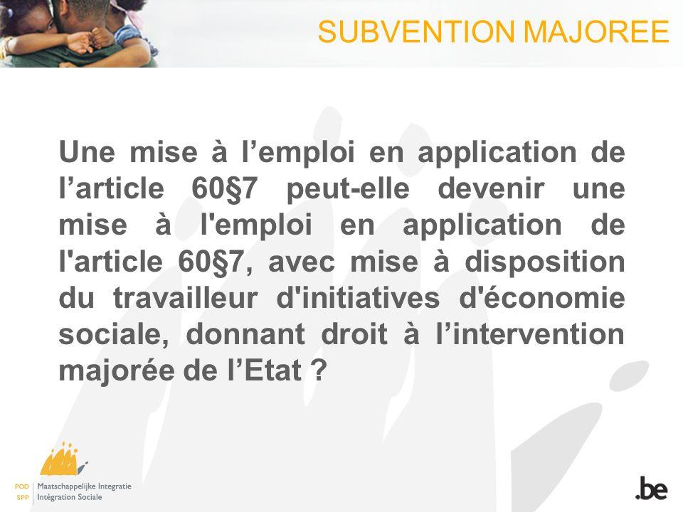 SUBVENTION MAJOREE Une mise à lemploi en application de larticle 60§7 peut-elle devenir une mise à l emploi en application de l article 60§7, avec mise à disposition du travailleur d initiatives d économie sociale, donnant droit à lintervention majorée de lEtat
