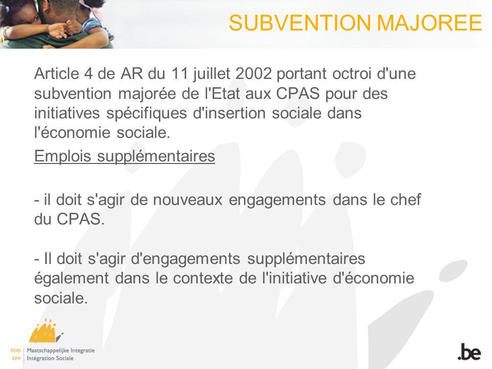SUBVENTION MAJOREE Article 4 de AR du 11 juillet 2002 portant octroi d une subvention majorée de l Etat aux CPAS pour des initiatives spécifiques d insertion sociale dans l économie sociale.