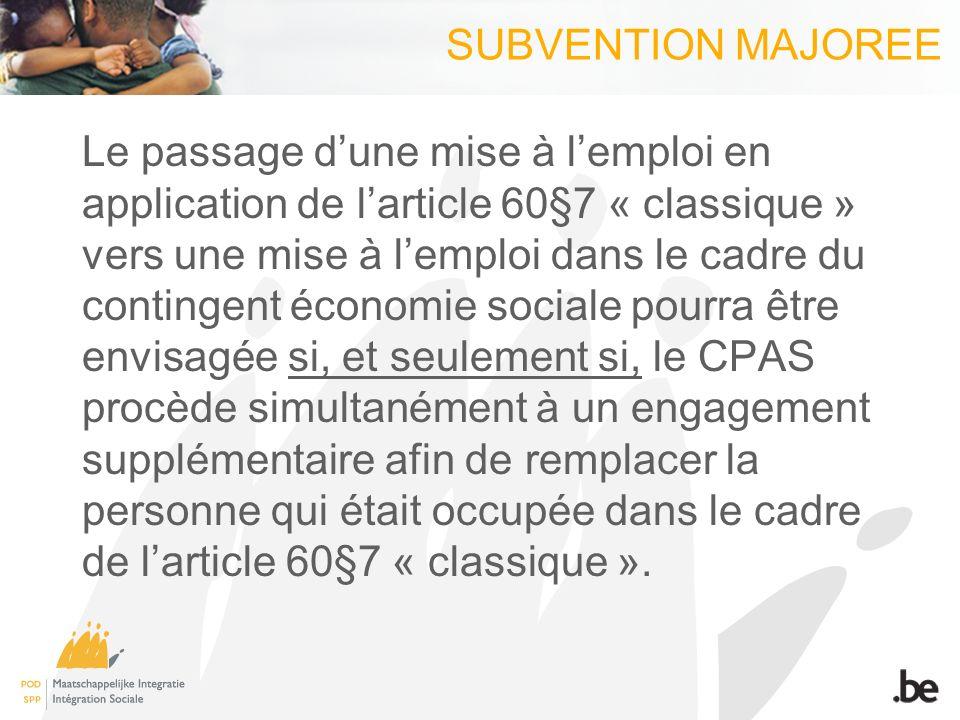 SUBVENTION MAJOREE Le passage dune mise à lemploi en application de larticle 60§7 « classique » vers une mise à lemploi dans le cadre du contingent économie sociale pourra être envisagée si, et seulement si, le CPAS procède simultanément à un engagement supplémentaire afin de remplacer la personne qui était occupée dans le cadre de larticle 60§7 « classique ».