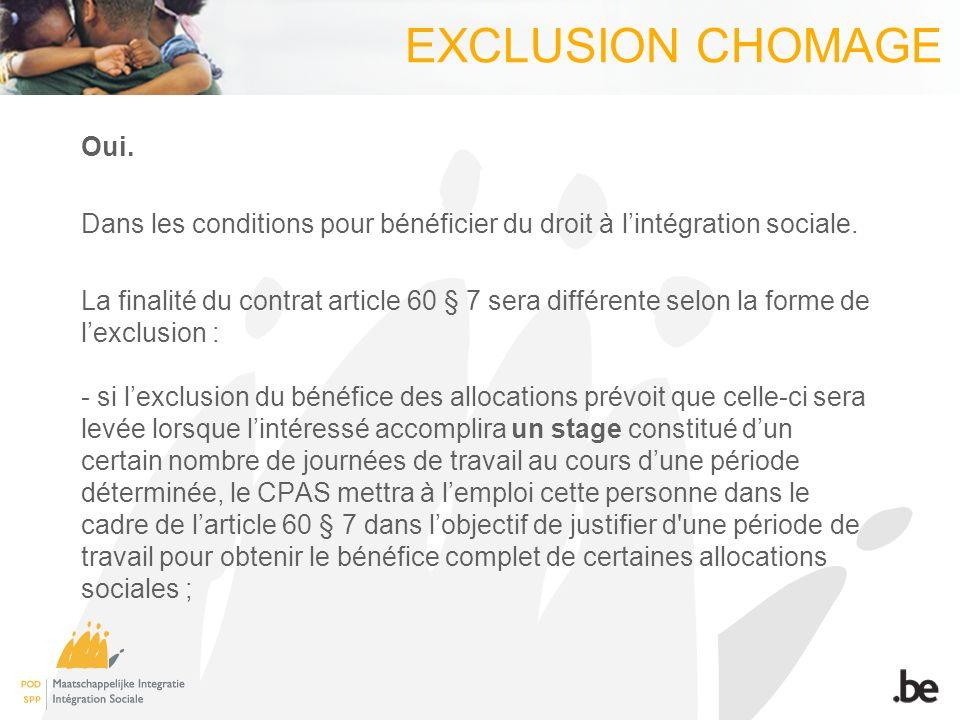 EXCLUSION CHOMAGE Oui. Dans les conditions pour bénéficier du droit à lintégration sociale. La finalité du contrat article 60 § 7 sera différente selo
