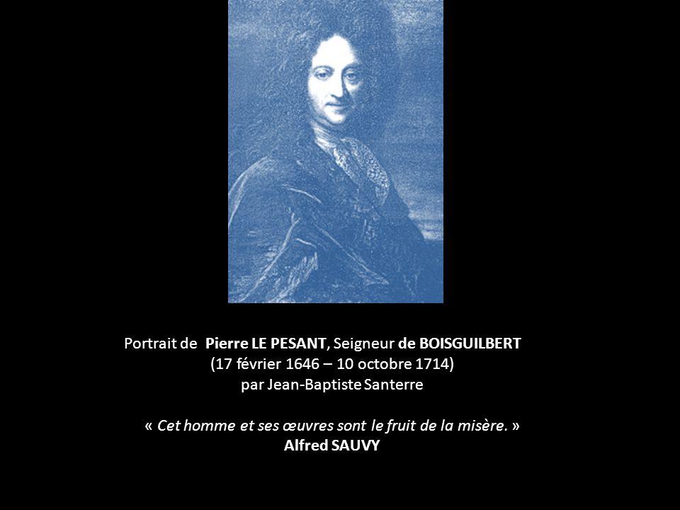 Portrait de Pierre LE PESANT, Seigneur de BOISGUILBERT (17 février 1646 – 10 octobre 1714) par Jean-Baptiste Santerre « Cet homme et ses œuvres sont le fruit de la misère.