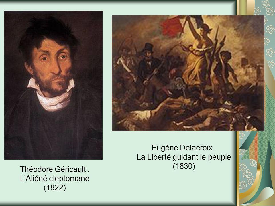 Théodore Géricault. LAliéné cleptomane (1822) Eugène Delacroix. La Liberté guidant le peuple (1830)