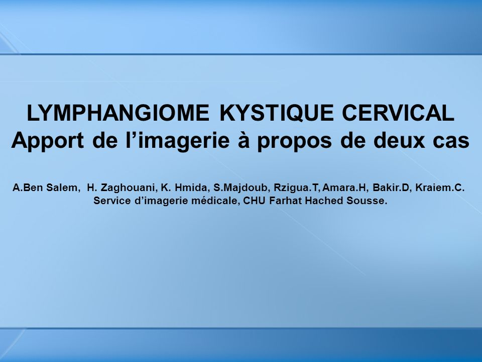 LYMPHANGIOME KYSTIQUE CERVICAL Apport de limagerie à propos de deux cas A.Ben Salem, H. Zaghouani, K. Hmida, S.Majdoub, Rzigua.T, Amara.H, Bakir.D, Kr
