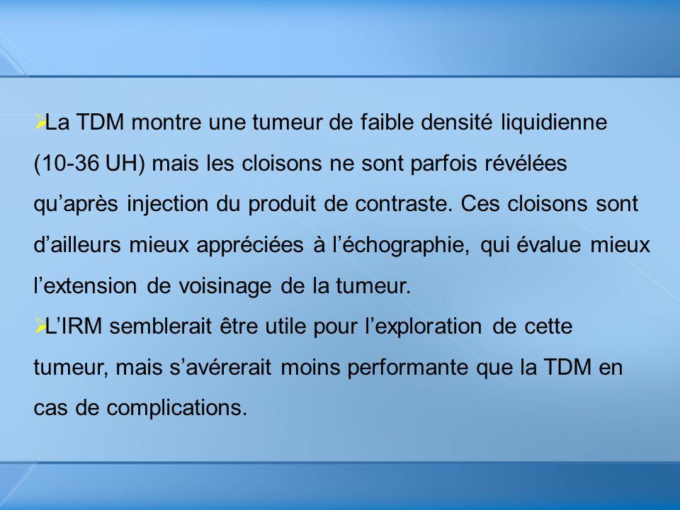 La TDM montre une tumeur de faible densité liquidienne (10-36 UH) mais les cloisons ne sont parfois révélées quaprès injection du produit de contraste