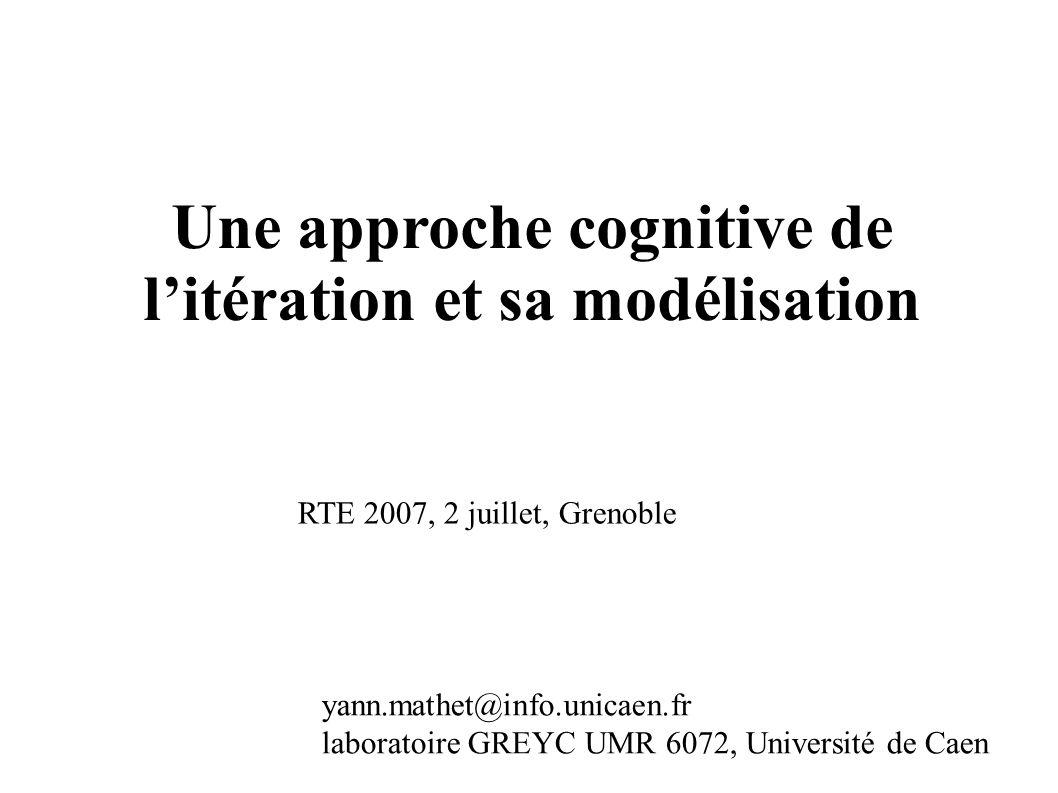 Une approche cognitive de litération et sa modélisation yann.mathet@info.unicaen.fr laboratoire GREYC UMR 6072, Université de Caen RTE 2007, 2 juillet, Grenoble