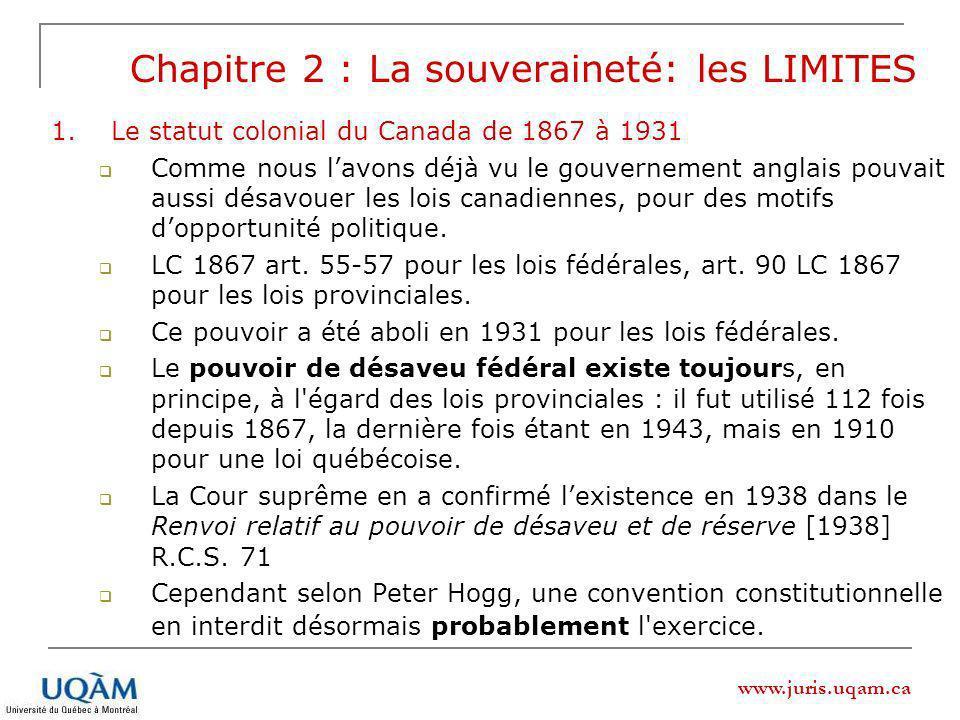 www.juris.uqam.ca Chapitre 2 : La souveraineté: les LIMITES 1.Le statut colonial du Canada de 1867 à 1931 Comme nous lavons déjà vu le gouvernement anglais pouvait aussi désavouer les lois canadiennes, pour des motifs dopportunité politique.