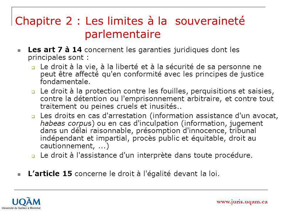 www.juris.uqam.ca Les art 7 à 14 concernent les garanties juridiques dont les principales sont : Le droit à la vie, à la liberté et à la sécurité de sa personne ne peut être affecté qu en conformité avec les principes de justice fondamentale.