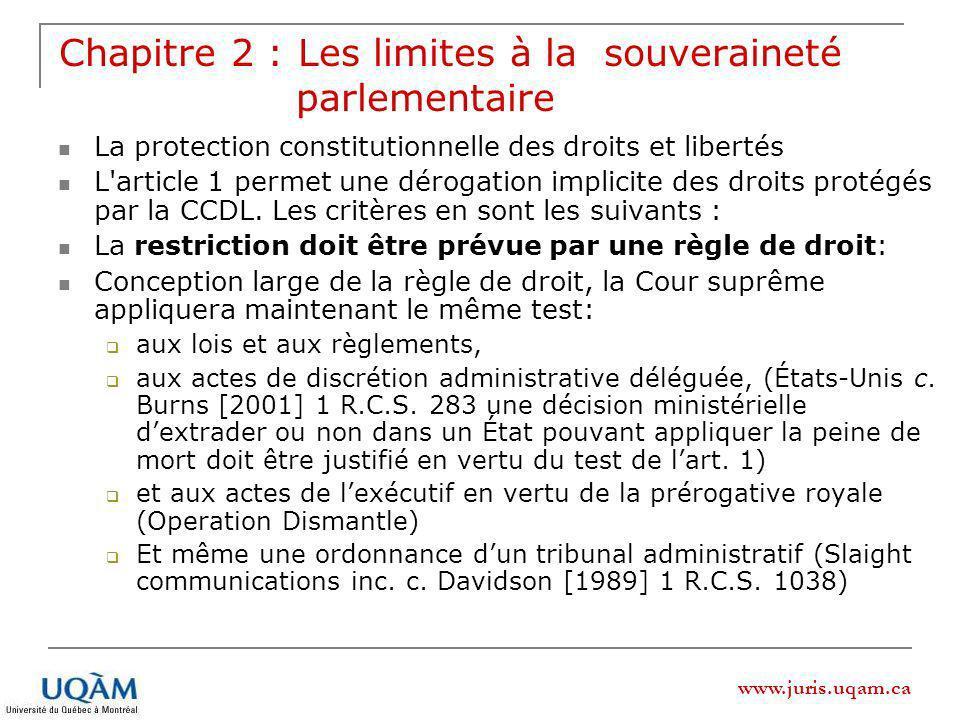 www.juris.uqam.ca Chapitre 2 : Les limites à la souveraineté parlementaire La protection constitutionnelle des droits et libertés L article 1 permet une dérogation implicite des droits protégés par la CCDL.