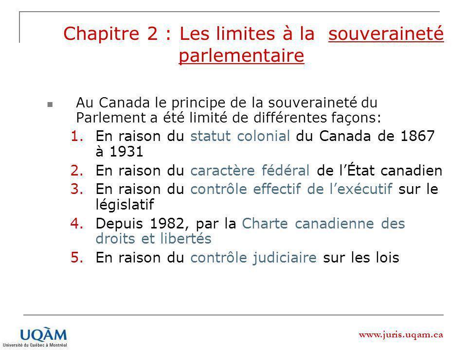www.juris.uqam.ca Chapitre 2 : Les limites à la souveraineté parlementaire Au Canada le principe de la souveraineté du Parlement a été limité de différentes façons: 1.En raison du statut colonial du Canada de 1867 à 1931 2.En raison du caractère fédéral de lÉtat canadien 3.En raison du contrôle effectif de lexécutif sur le législatif 4.Depuis 1982, par la Charte canadienne des droits et libertés 5.En raison du contrôle judiciaire sur les lois