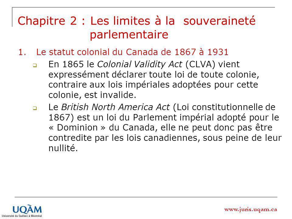 www.juris.uqam.ca 1.Le statut colonial du Canada de 1867 à 1931 En 1865 le Colonial Validity Act (CLVA) vient expressément déclarer toute loi de toute colonie, contraire aux lois impériales adoptées pour cette colonie, est invalide.
