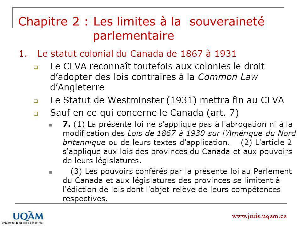 www.juris.uqam.ca 1.Le statut colonial du Canada de 1867 à 1931 Le CLVA reconnaît toutefois aux colonies le droit dadopter des lois contraires à la Common Law dAngleterre Le Statut de Westminster (1931) mettra fin au CLVA Sauf en ce qui concerne le Canada (art.
