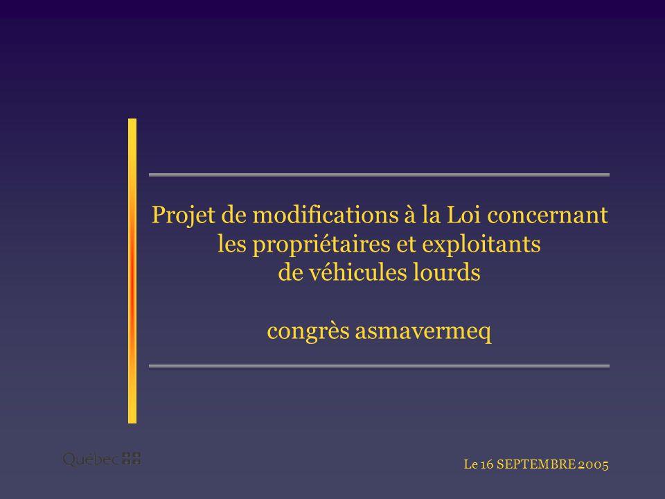 Projet de modifications à la Loi concernant les propriétaires et exploitants de véhicules lourds congrès asmavermeq Le 16 SEPTEMBRE 2005
