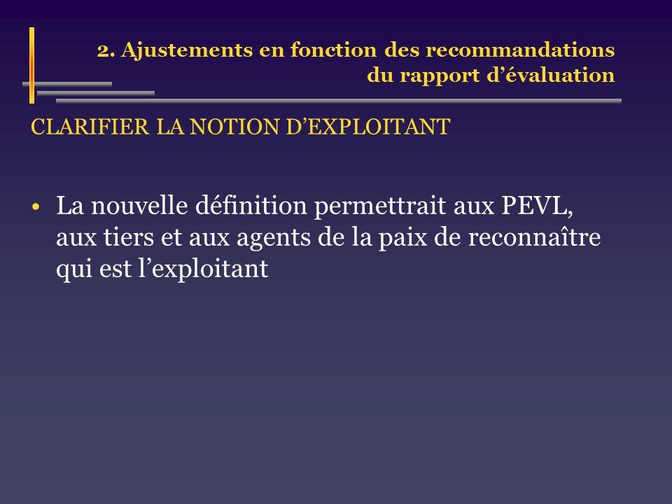 2. Ajustements en fonction des recommandations du rapport dévaluation CLARIFIER LA NOTION DEXPLOITANT La nouvelle définition permettrait aux PEVL, aux