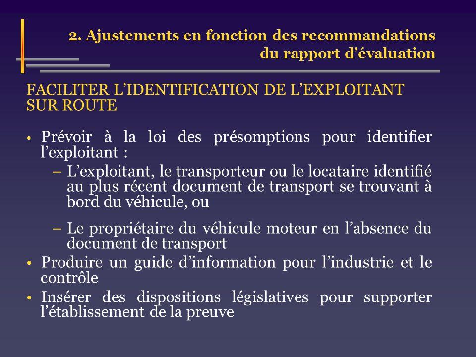 2. Ajustements en fonction des recommandations du rapport dévaluation FACILITER LIDENTIFICATION DE LEXPLOITANT SUR ROUTE Prévoir à la loi des présompt