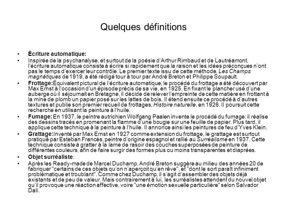 Quelques définitions Écriture automatique: Inspirée de la psychanalyse, et surtout de la poésie dArthur Rimbaud et de Lautréamont, lécriture automatique consiste à écrire si rapidement que la raison et les idées préconçues nont pas le temps dexercer leur contrôle.