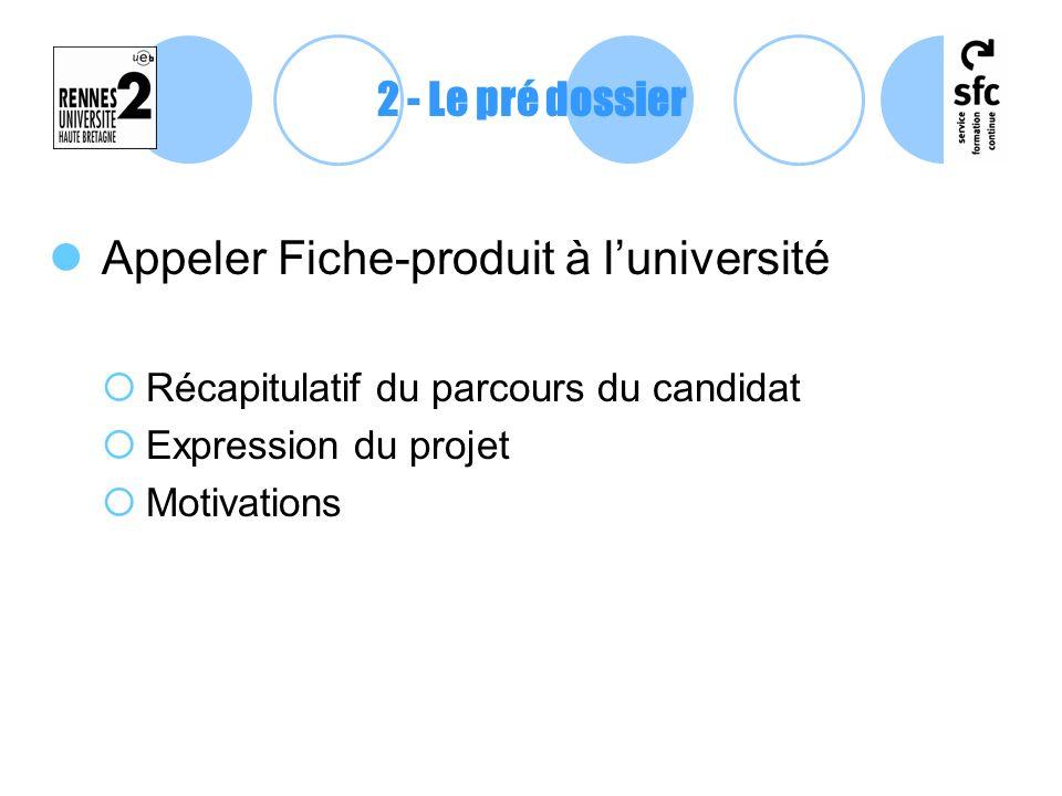 Appeler Fiche-produit à luniversité Récapitulatif du parcours du candidat Expression du projet Motivations 2 - Le pré dossier