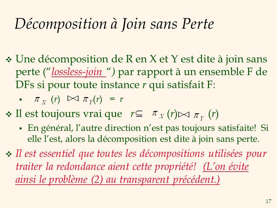 17 Décomposition à Join sans Perte Une décomposition de R en X et Y est dite à join sans perte ( lossless-join ) par rapport à un ensemble F de DFs si