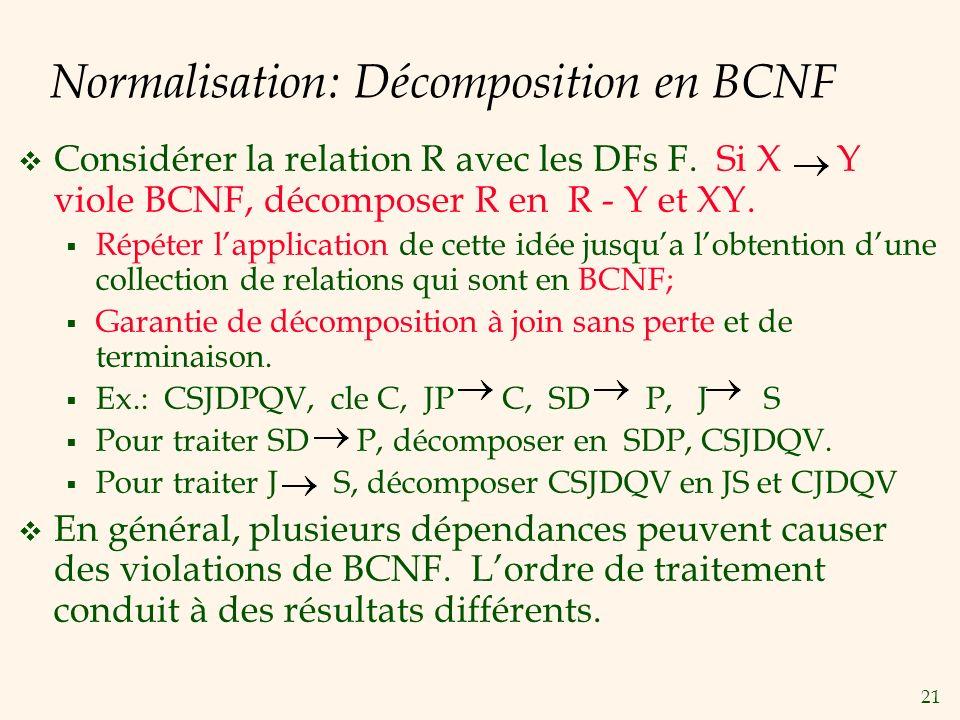 21 Normalisation: Décomposition en BCNF Considérer la relation R avec les DFs F. Si X Y viole BCNF, décomposer R en R - Y et XY. Répéter lapplication