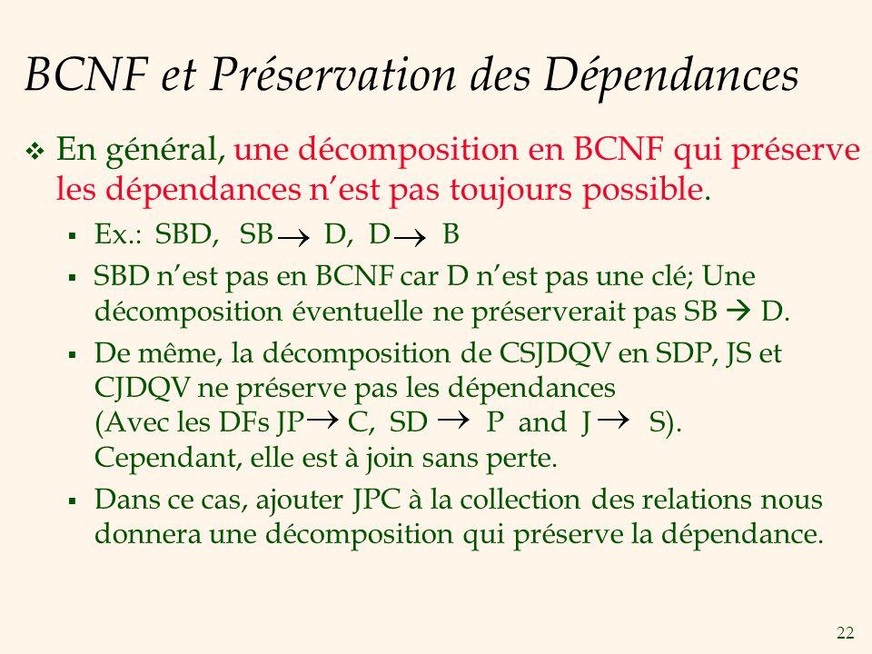 22 BCNF et Préservation des Dépendances En général, une décomposition en BCNF qui préserve les dépendances nest pas toujours possible. Ex.: SBD, SB D,